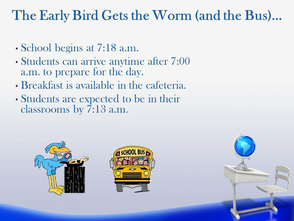 School begins at 7:18 a.m.Students can arrive anytime after 7:00 a.m.