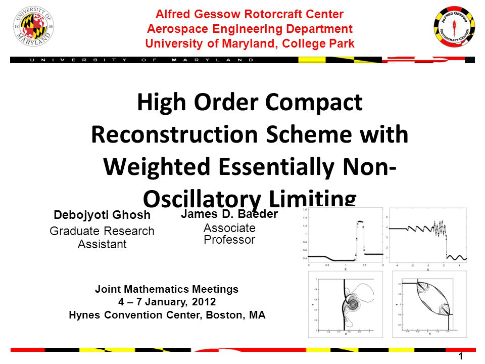 1 Alfred Gessow Rotorcraft Center Aerospace Engineering Department University of Maryland, College Park High Order Compact Reconstruction Scheme with Weighted Essentially Non- Oscillatory Limiting Debojyoti Ghosh Graduate Research Assistant Joint Mathematics Meetings 4 – 7 January, 2012 Hynes Convention Center, Boston, MA James D.