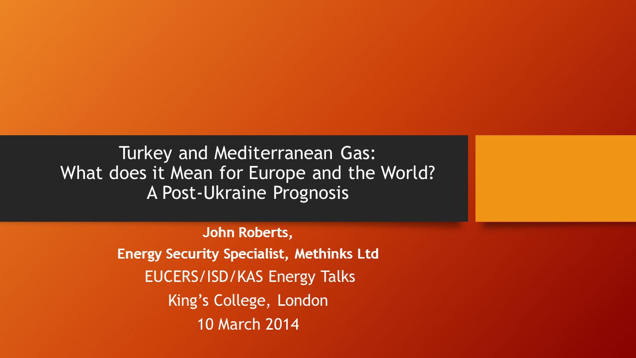 Turkey and Mediterranean Gas: What does it Mean for Europe and the World? A Post-Ukraine Prognosis John Roberts, Energy Security Specialist, Methinks