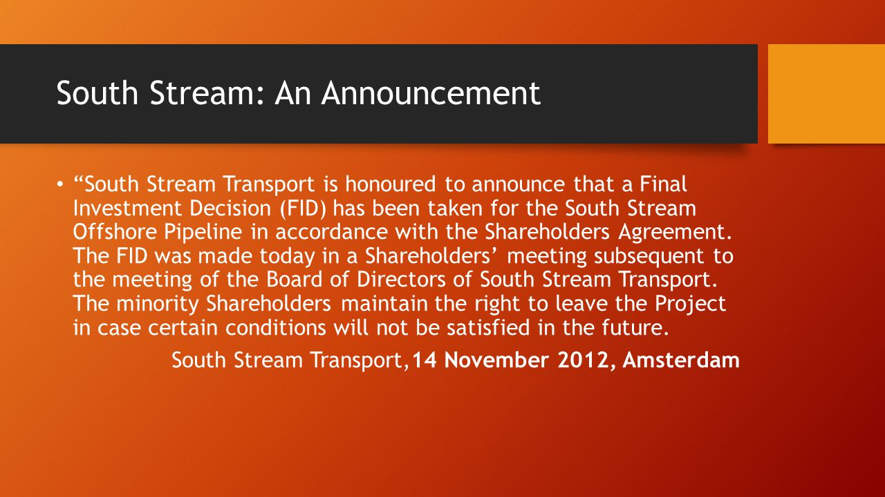 South Stream: An Announcement South Stream Transport is honoured to announce that a Final Investment Decision (FID) has been taken for the South Stream Offshore Pipeline in accordance with the Shareholders Agreement.