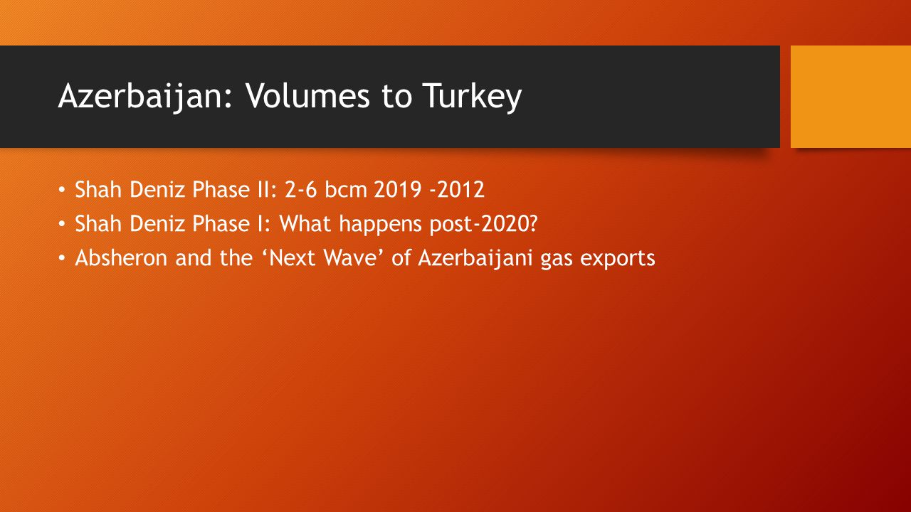 Azerbaijan: Volumes to Turkey Shah Deniz Phase II: 2-6 bcm 2019 -2012 Shah Deniz Phase I: What happens post-2020? Absheron and the Next Wave of Azerba