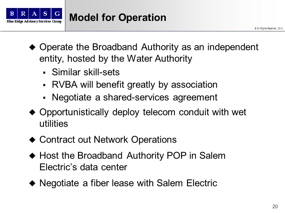 © All Rights Reserved 2014 Model for Operation u Operate the Broadband Authority as an independent entity, hosted by the Water Authority Similar skill-sets RVBA will benefit greatly by association Negotiate a shared-services agreement u Opportunistically deploy telecom conduit with wet utilities u Contract out Network Operations u Host the Broadband Authority POP in Salem Electrics data center u Negotiate a fiber lease with Salem Electric 20