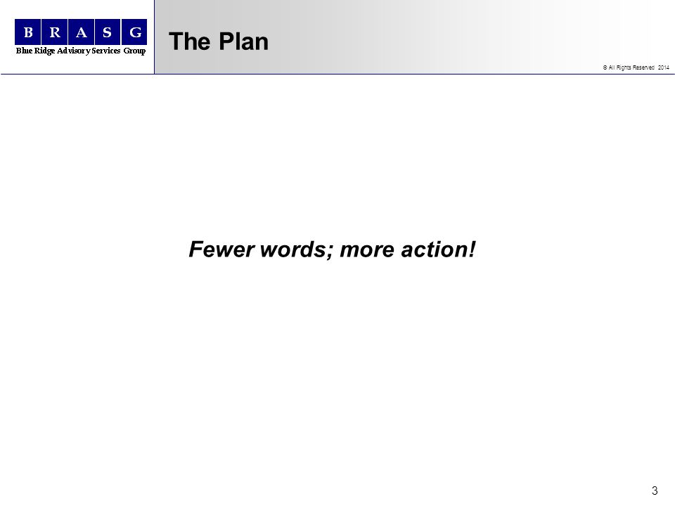 © All Rights Reserved 2014 3 The Plan Fewer words; more action!