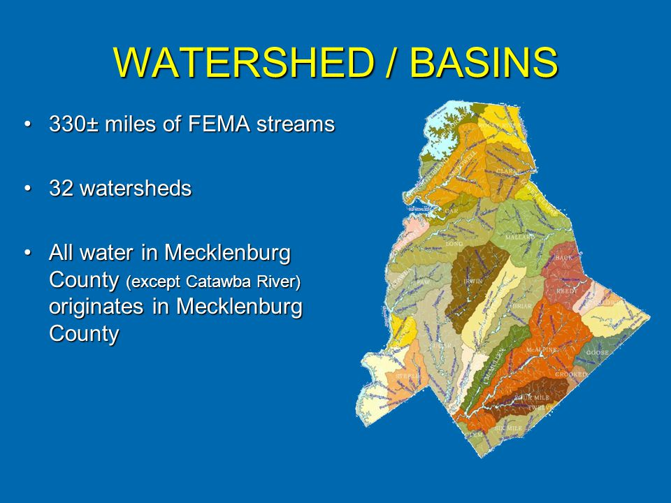 WATERSHED / BASINS 330± miles of FEMA streams330± miles of FEMA streams 32 watersheds32 watersheds All water in Mecklenburg County (except Catawba River) originates in Mecklenburg CountyAll water in Mecklenburg County (except Catawba River) originates in Mecklenburg County