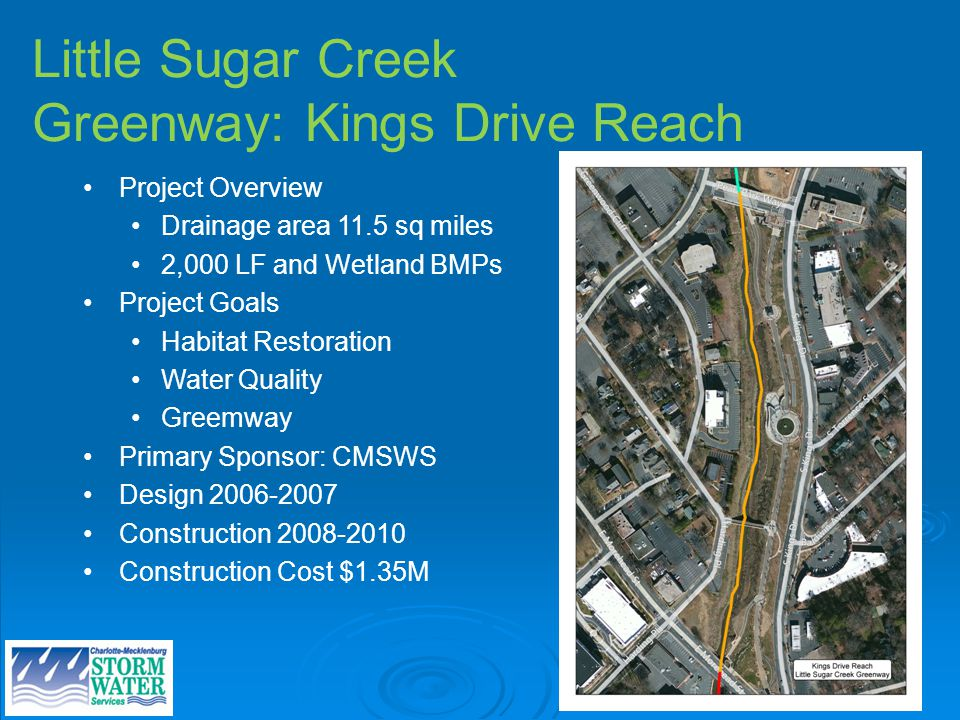 Little Sugar Creek Greenway: Kings Drive Reach Project Overview Drainage area 11.5 sq miles 2,000 LF and Wetland BMPs Project Goals Habitat Restoration Water Quality Greemway Primary Sponsor: CMSWS Design Construction Construction Cost $1.35M