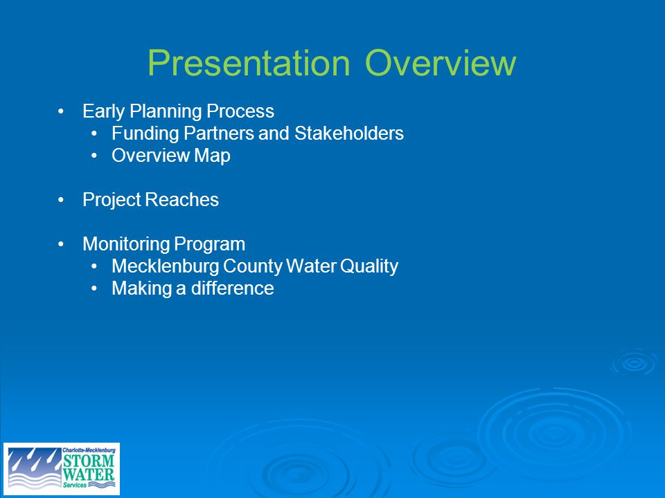 Presentation Overview Early Planning Process Funding Partners and Stakeholders Overview Map Project Reaches Monitoring Program Mecklenburg County Water Quality Making a difference