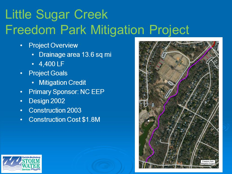 Little Sugar Creek Freedom Park Mitigation Project Project Overview Drainage area 13.6 sq mi 4,400 LF Project Goals Mitigation Credit Primary Sponsor: NC EEP Design 2002 Construction 2003 Construction Cost $1.8M