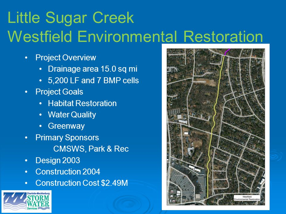 Little Sugar Creek Westfield Environmental Restoration Project Overview Drainage area 15.0 sq mi 5,200 LF and 7 BMP cells Project Goals Habitat Restoration Water Quality Greenway Primary Sponsors CMSWS, Park & Rec Design 2003 Construction 2004 Construction Cost $2.49M