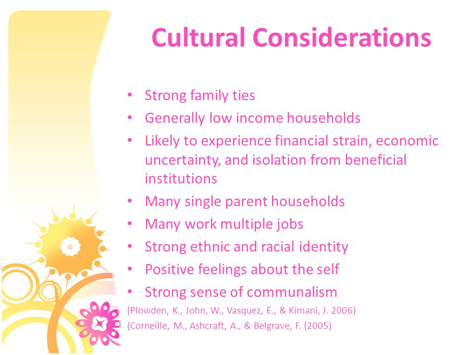 Cultural Considerations Strong family ties Generally low income households Likely to experience financial strain, economic uncertainty, and isolation from beneficial institutions Many single parent households Many work multiple jobs Strong ethnic and racial identity Positive feelings about the self Strong sense of communalism (Plowden, K., John, W., Vasquez, E., & Kimani, J.