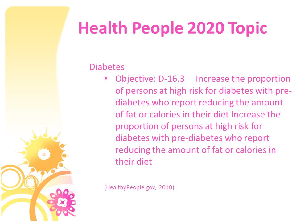 Health People 2020 Topic Diabetes Objective: D-16.3 Increase the proportion of persons at high risk for diabetes with pre- diabetes who report reducing the amount of fat or calories in their diet Increase the proportion of persons at high risk for diabetes with pre-diabetes who report reducing the amount of fat or calories in their diet (HealthyPeople.gov, 2010)