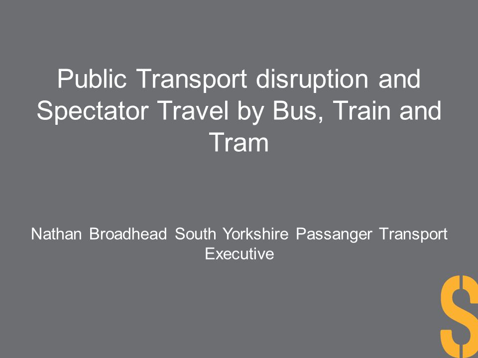 Public Transport disruption and Spectator Travel by Bus, Train and Tram Nathan Broadhead South Yorkshire Passanger Transport Executive