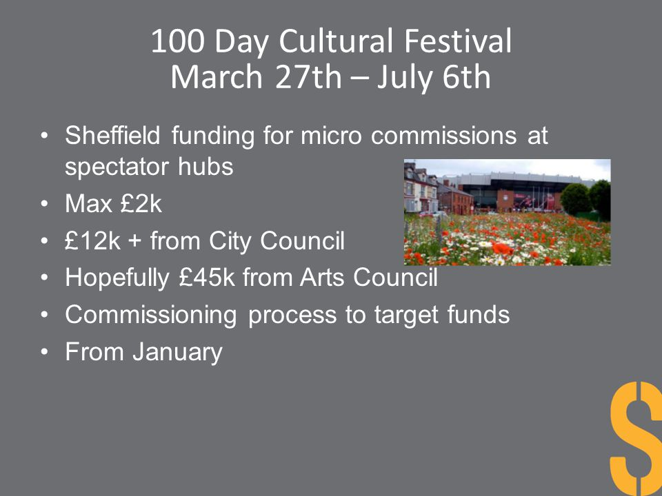 100 Day Cultural Festival March 27th – July 6th Sheffield funding for micro commissions at spectator hubs Max £2k £12k + from City Council Hopefully £
