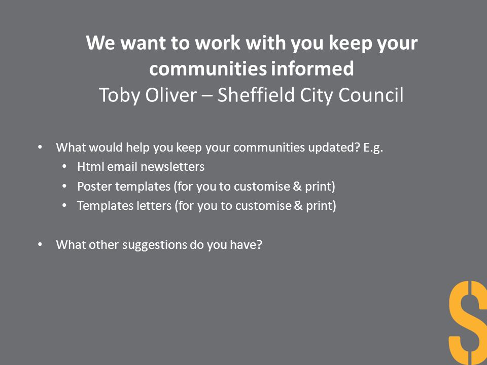 We want to work with you keep your communities informed Toby Oliver – Sheffield City Council What would help you keep your communities updated? E.g. H