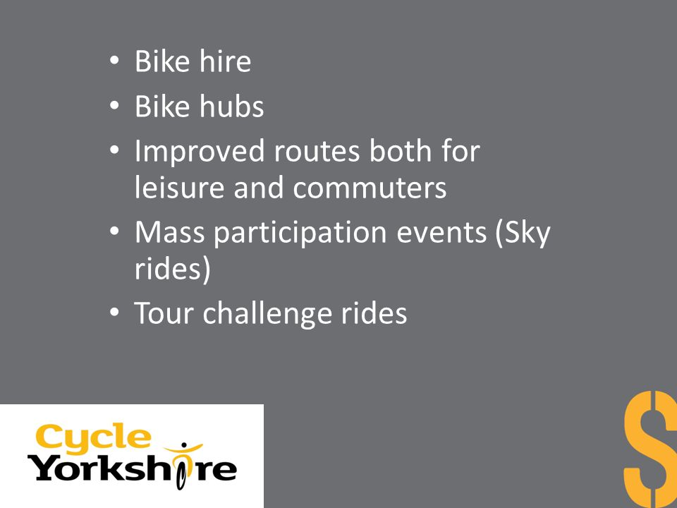 Bike hire Bike hubs Improved routes both for leisure and commuters Mass participation events (Sky rides) Tour challenge rides