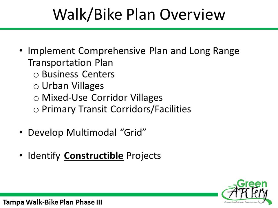 Tampa Walk-Bike Plan Phase III Park Trail Wide pathway that goes through city parks or other green spaces Will connect Central Tampas natural resources (especially Hillsborough River) Create awareness to green assets Create unique recreational experience