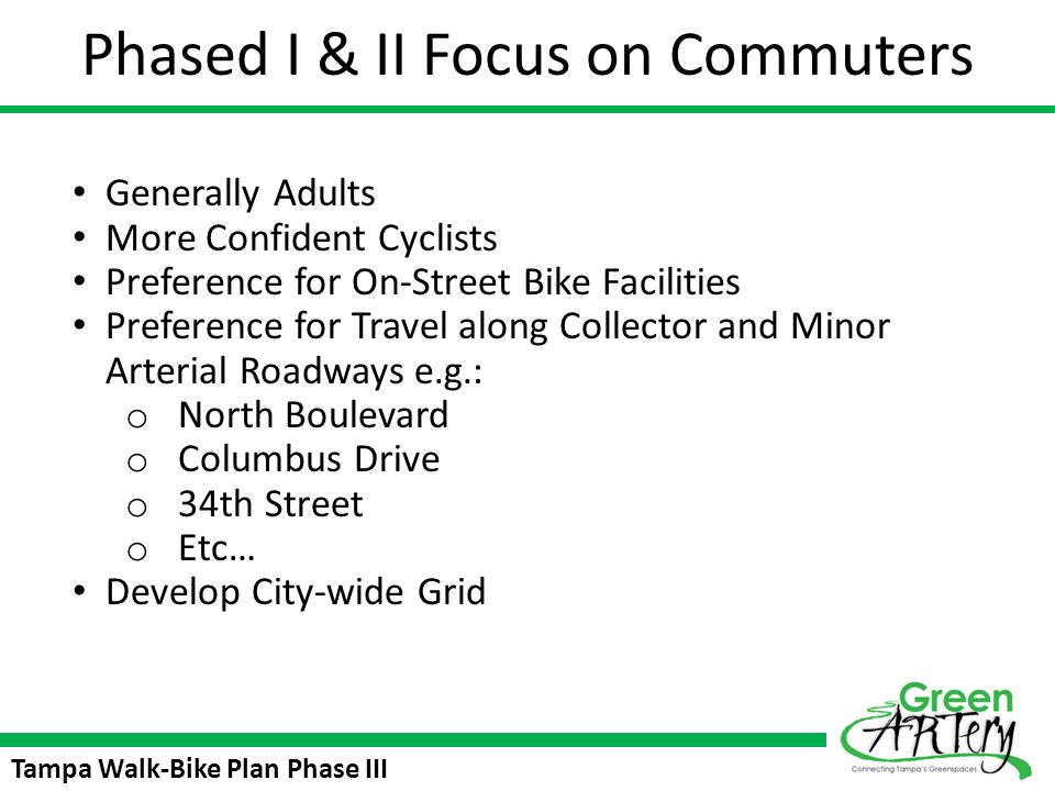 Tampa Walk-Bike Plan Phase III Facility Types Multi-Use Path Neighborhood Greenway Advantages Lower cost Reduced thru traffic and speeds on neighborhood streets 2-way stop signs allow bikes to continue along trail at minor intersections Aligns trail along lower-speed/lower- volume neighborhood streets Challenges Traffic may need to be diverted at intersections Traffic calming treatments may reduce convenience for residents Bikes in roadway must share space with cars driving to/from homes NIMBY concerns since trail uses neighborhood streets Advantages Bikes and pedestrians out of the roadway Lessens NIMBY concerns (allows for trail to be aligned along larger roads rather than neighborhood streets) Does not impact neighborhood traffic patterns Challenges Cost of 8 – 12ft pathway construction (including potential drainage impacts) Does not help to implement neighborhood traffic Calming Bikes riding against traffic along trail are at higher risk of side-street/driveway traffic conflicts