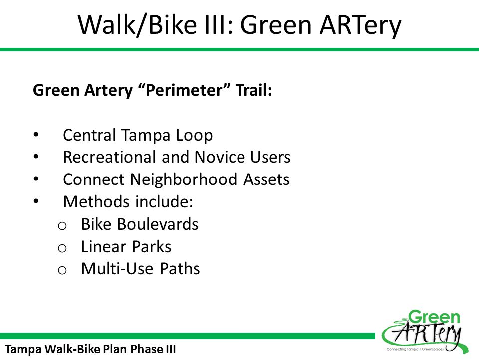 Tampa Walk-Bike Plan Phase III Green ARTery Public Workshops Four workshops (February, March, April, May) Study area neighborhoods are mixed February 27 th workshop complete – hosted at Tampa Prep Next workshop is March 27 th 6:30 – 8:00 at the Rogers Park Club House