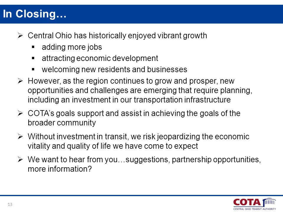 13 In Closing… Central Ohio has historically enjoyed vibrant growth adding more jobs attracting economic development welcoming new residents and businesses However, as the region continues to grow and prosper, new opportunities and challenges are emerging that require planning, including an investment in our transportation infrastructure COTAs goals support and assist in achieving the goals of the broader community Without investment in transit, we risk jeopardizing the economic vitality and quality of life we have come to expect We want to hear from you…suggestions, partnership opportunities, more information