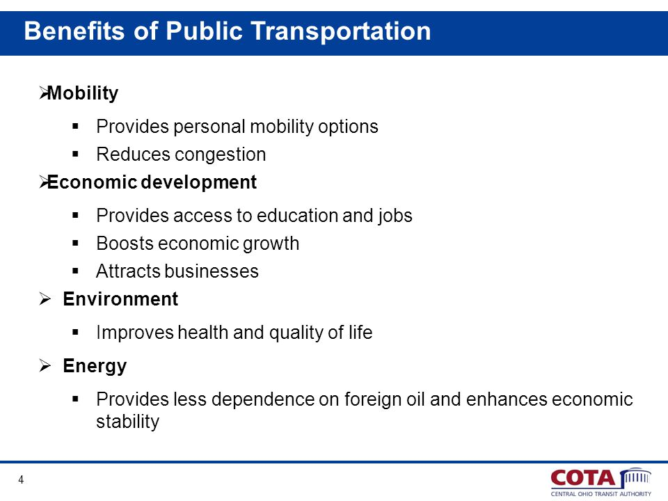 4 Mobility Provides personal mobility options Reduces congestion Economic development Provides access to education and jobs Boosts economic growth Attracts businesses Environment Improves health and quality of life Energy Provides less dependence on foreign oil and enhances economic stability Benefits of Public Transportation