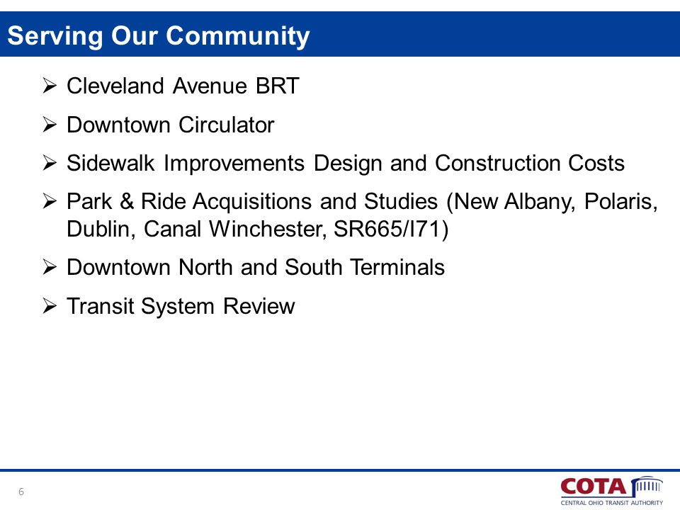 6 Serving Our Community Cleveland Avenue BRT Downtown Circulator Sidewalk Improvements Design and Construction Costs Park & Ride Acquisitions and Studies (New Albany, Polaris, Dublin, Canal Winchester, SR665/I71) Downtown North and South Terminals Transit System Review