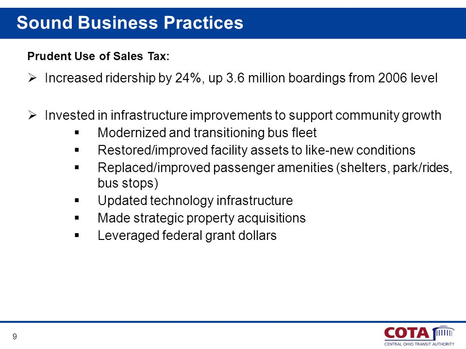 9 Sound Business Practices Prudent Use of Sales Tax: Increased ridership by 24%, up 3.6 million boardings from 2006 level Invested in infrastructure improvements to support community growth Modernized and transitioning bus fleet Restored/improved facility assets to like-new conditions Replaced/improved passenger amenities (shelters, park/rides, bus stops) Updated technology infrastructure Made strategic property acquisitions Leveraged federal grant dollars