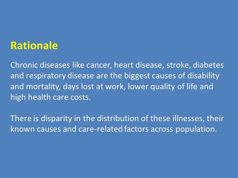 Rationale Chronic diseases like cancer, heart disease, stroke, diabetes and respiratory disease are the biggest causes of disability and mortality, days lost at work, lower quality of life and high health care costs.