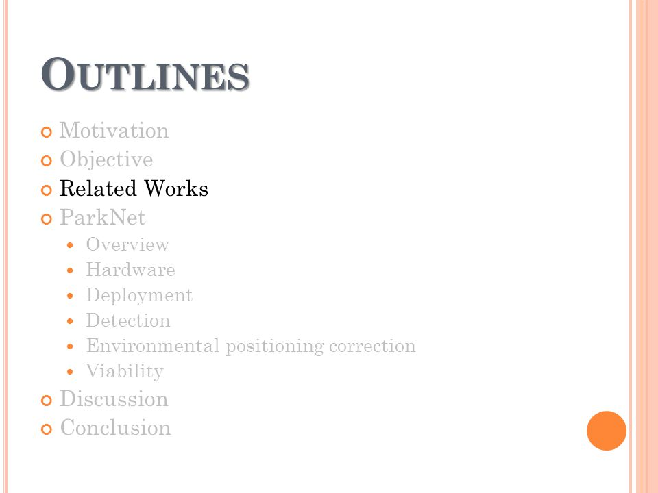 O UTLINES Motivation Objective Related Works ParkNet Overview Hardware Deployment Detection Environmental positioning correction Viability Discussion Conclusion