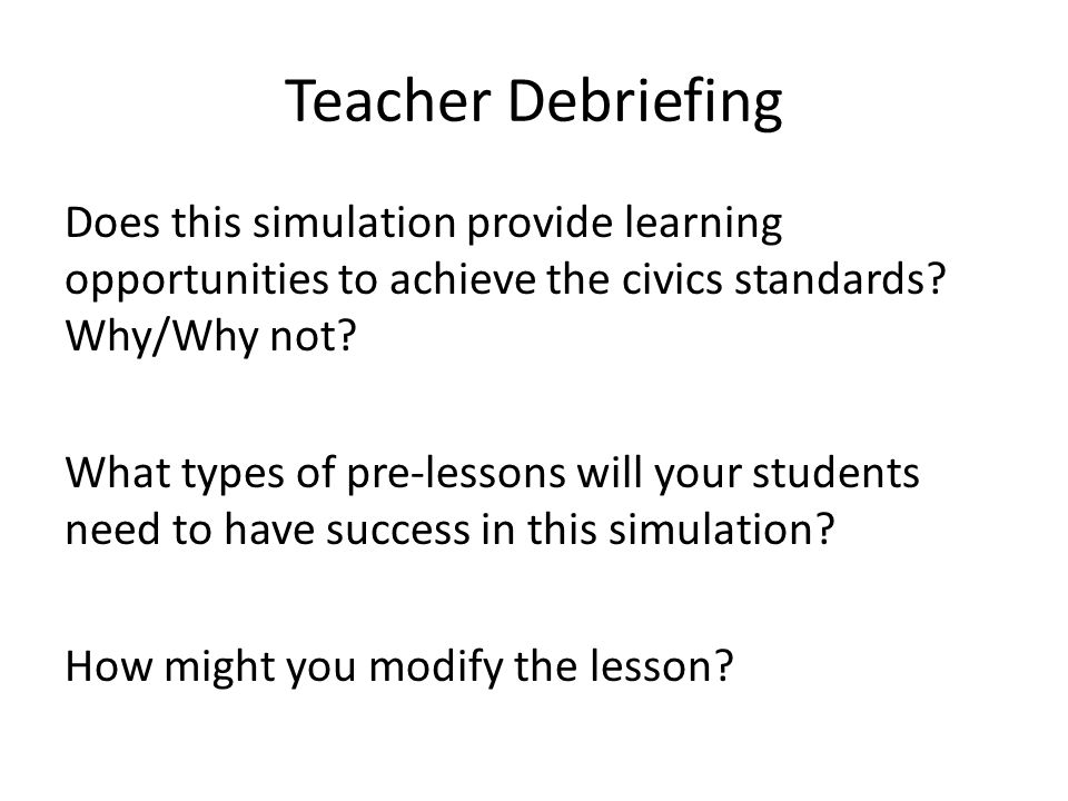 Teacher Debriefing Does this simulation provide learning opportunities to achieve the civics standards.