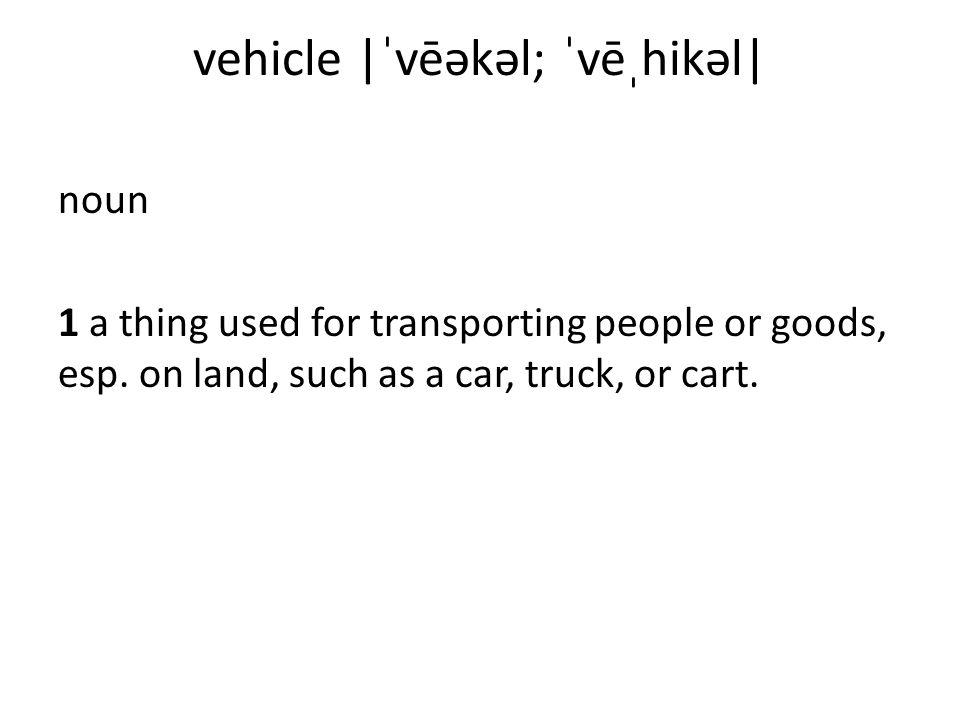 vehicle |ˈvēəkəl; ˈvēˌhikəl| noun 1 a thing used for transporting people or goods, esp.