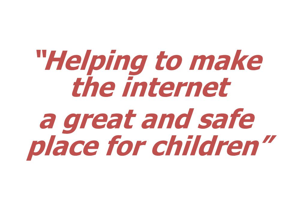 Helping to make the internet a great and safe place for children