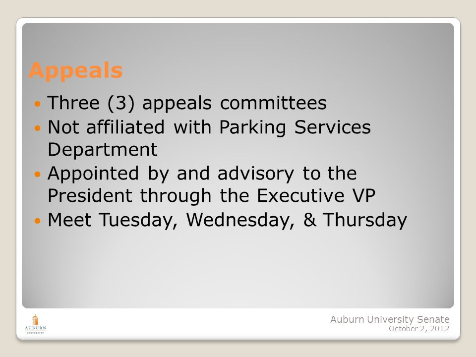 Auburn University Senate October 2, 2012 Appeals Three (3) appeals committees Not affiliated with Parking Services Department Appointed by and advisory to the President through the Executive VP Meet Tuesday, Wednesday, & Thursday