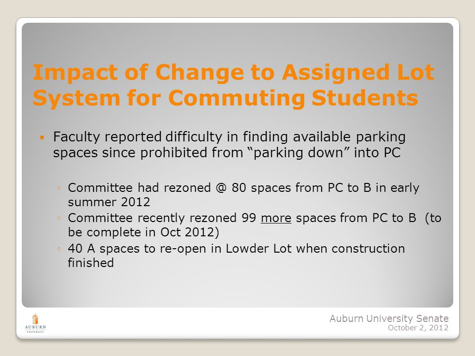 Auburn University Senate October 2, 2012 Impact of Change to Assigned Lot System for Commuting Students Faculty reported difficulty in finding available parking spaces since prohibited from parking down into PC Committee had rezoned @ 80 spaces from PC to B in early summer 2012 Committee recently rezoned 99 more spaces from PC to B (to be complete in Oct 2012) 40 A spaces to re-open in Lowder Lot when construction finished