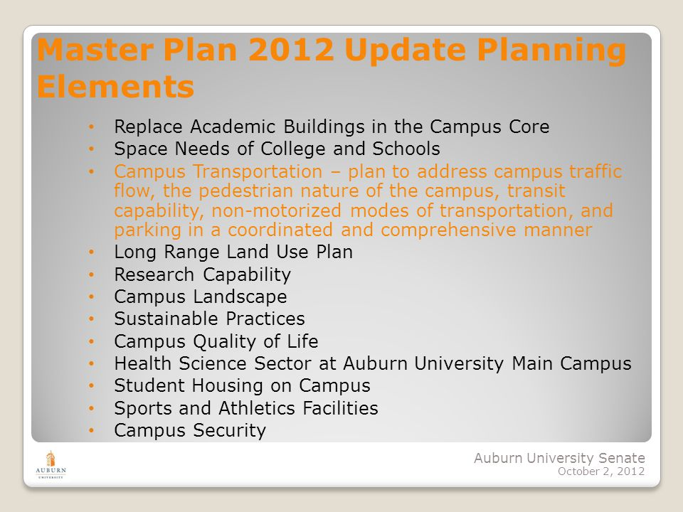Auburn University Senate October 2, 2012 Master Plan 2012 Update Planning Elements Replace Academic Buildings in the Campus Core Space Needs of College and Schools Campus Transportation – plan to address campus traffic flow, the pedestrian nature of the campus, transit capability, non-motorized modes of transportation, and parking in a coordinated and comprehensive manner Long Range Land Use Plan Research Capability Campus Landscape Sustainable Practices Campus Quality of Life Health Science Sector at Auburn University Main Campus Student Housing on Campus Sports and Athletics Facilities Campus Security