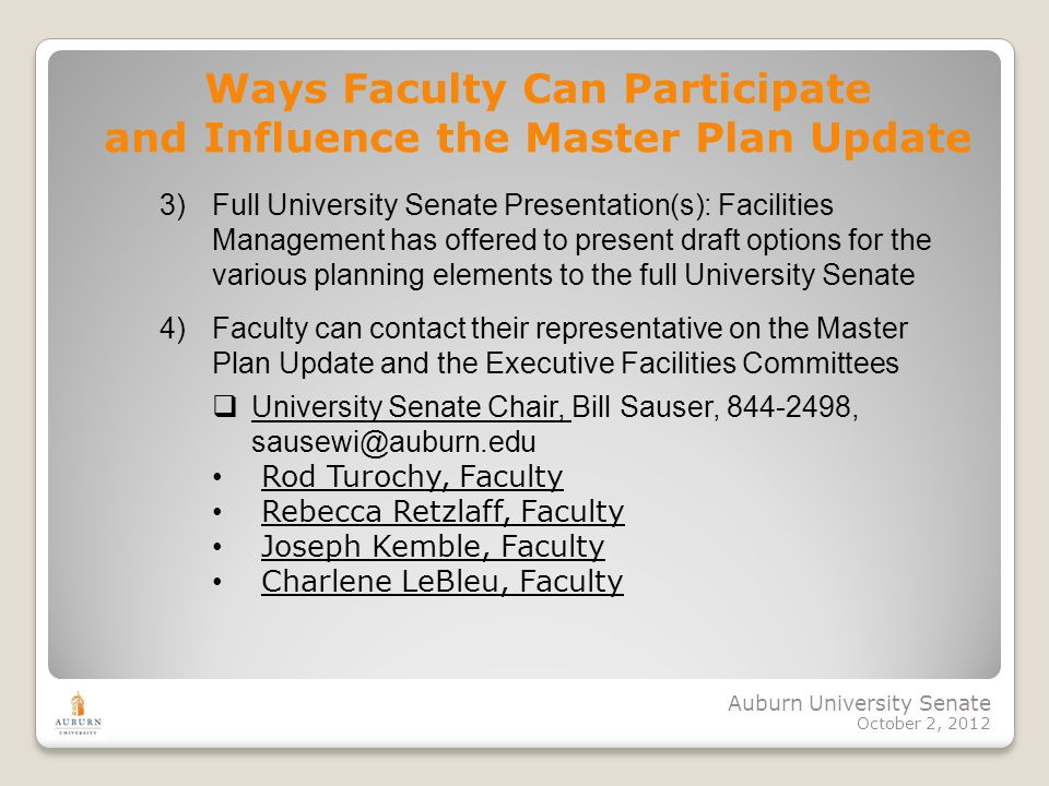 Auburn University Senate October 2, 2012 4)Faculty can contact their representative on the Master Plan Update and the Executive Facilities Committees University Senate Chair, Bill Sauser, 844-2498, sausewi@auburn.edu Rod Turochy, Faculty Rebecca Retzlaff, Faculty Joseph Kemble, Faculty Charlene LeBleu, Faculty Ways Faculty Can Participate and Influence the Master Plan Update 3)Full University Senate Presentation(s): Facilities Management has offered to present draft options for the various planning elements to the full University Senate
