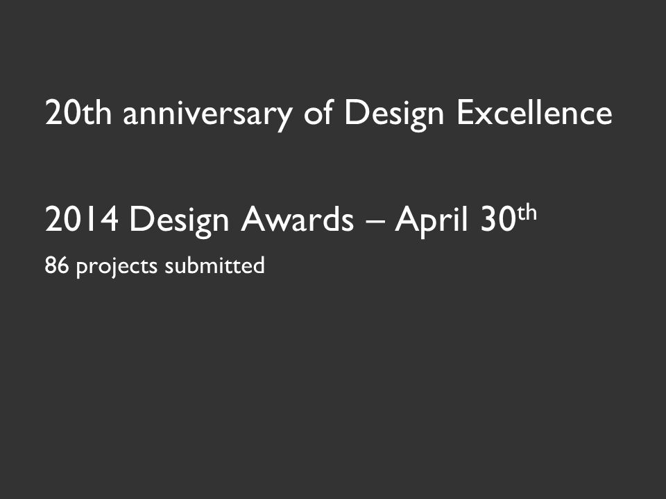 20th anniversary of Design Excellence 2014 Design Awards – April 30 th 86 projects submitted