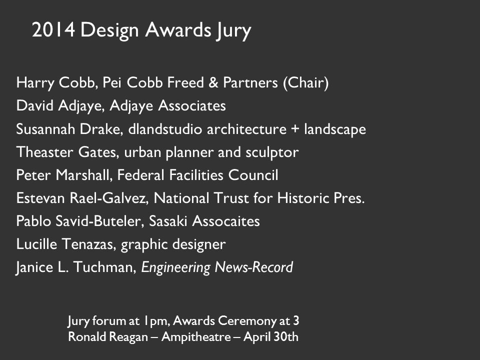 Jury forum at 1pm, Awards Ceremony at 3 Ronald Reagan – Ampitheatre – April 30th 2014 Design Awards Jury Harry Cobb, Pei Cobb Freed & Partners (Chair)