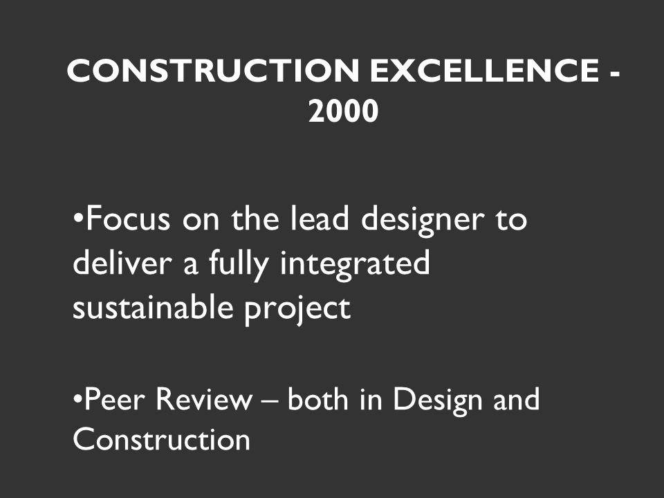 CONSTRUCTION EXCELLENCE - 2000 Focus on the lead designer to deliver a fully integrated sustainable project Peer Review – both in Design and Construction