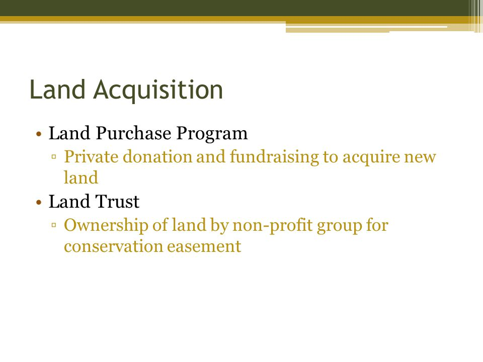 Land Acquisition Land Purchase Program Private donation and fundraising to acquire new land Land Trust Ownership of land by non-profit group for conservation easement
