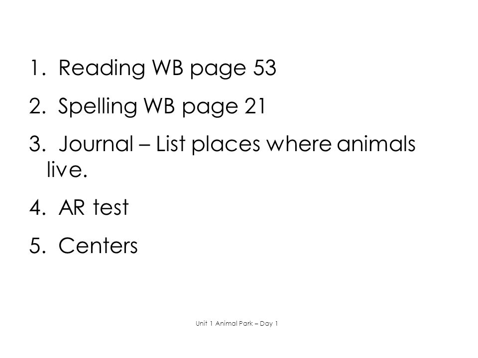 1. Reading WB page 53 2. Spelling WB page 21 3. Journal – List places where animals live. 4. AR test 5. Centers Unit 1 Animal Park – Day 1