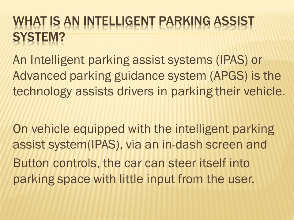 An Intelligent parking assist systems (IPAS) or Advanced parking guidance system (APGS) is the technology assists drivers in parking their vehicle.