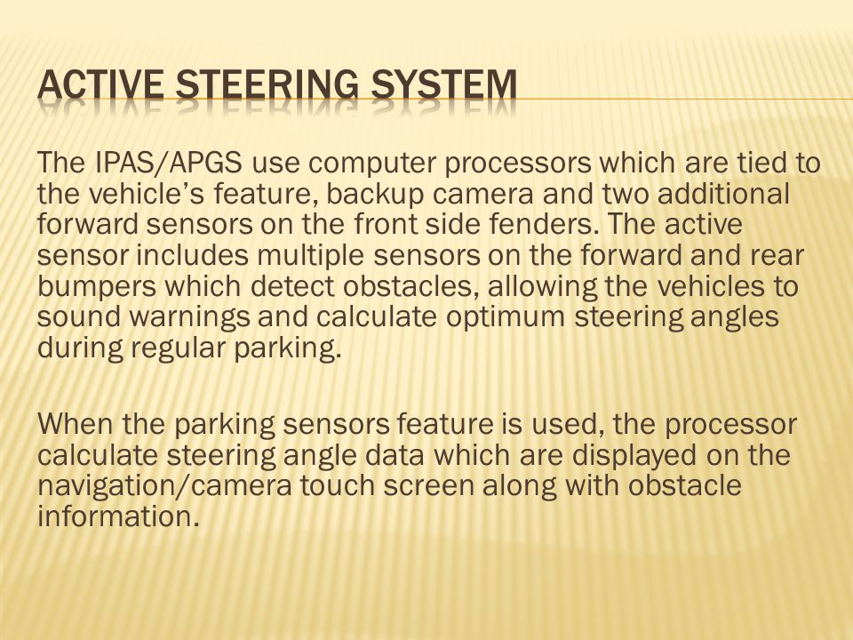 The IPAS/APGS use computer processors which are tied to the vehicles feature, backup camera and two additional forward sensors on the front side fenders.