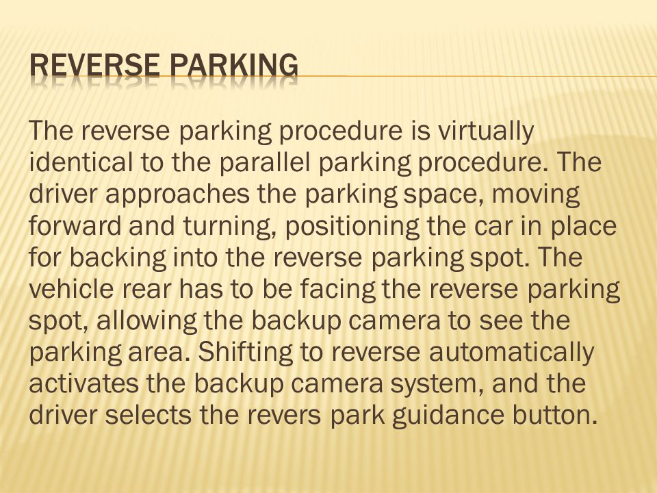 The reverse parking procedure is virtually identical to the parallel parking procedure.