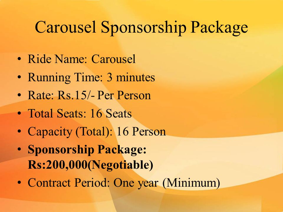 Carousel Sponsorship Package Ride Name: Carousel Running Time: 3 minutes Rate: Rs.15/- Per Person Total Seats: 16 Seats Capacity (Total): 16 Person Sponsorship Package: Rs:200,000(Negotiable) Contract Period: One year (Minimum)