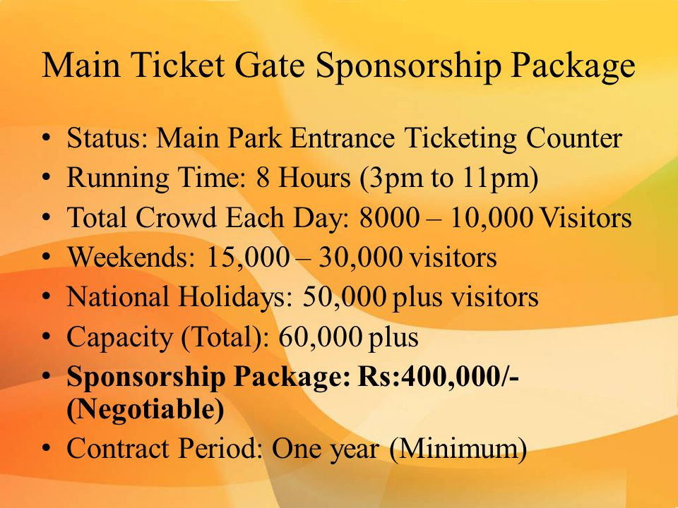 Main Ticket Gate Sponsorship Package Status: Main Park Entrance Ticketing Counter Running Time: 8 Hours (3pm to 11pm) Total Crowd Each Day: 8000 – 10,000 Visitors Weekends: 15,000 – 30,000 visitors National Holidays: 50,000 plus visitors Capacity (Total): 60,000 plus Sponsorship Package: Rs:400,000/- (Negotiable) Contract Period: One year (Minimum)
