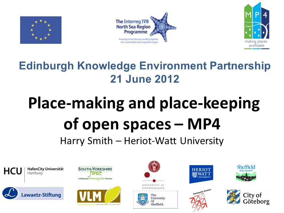 MP4 Project Aims (2008-2012) Funded by EU – Interreg IVB North Sea Region – Demonstrate how positive socio-economic impacts of open space improvements can be maintained in long term – Provide solutions for maintenance & management needs – Mainstream best practice in place-keeping across North Sea Region – Embed place-keeping innovations into policy – Develop shared agenda for long-term open space improvement Temalekplats playground, MalmöFirth Park, SheffieldHafenCity, Hamburg