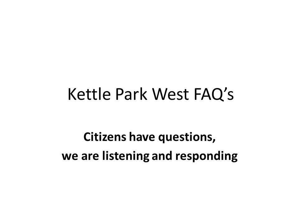 Kettle Park West FAQs Citizens have questions, we are listening and responding