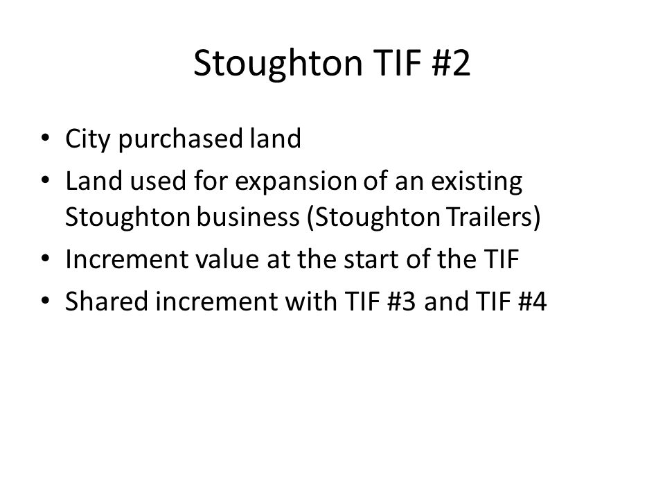 Stoughton TIF #2 City purchased land Land used for expansion of an existing Stoughton business (Stoughton Trailers) Increment value at the start of the TIF Shared increment with TIF #3 and TIF #4