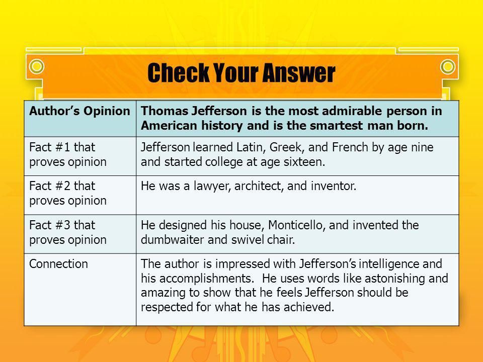 Check Your Answer Authors OpinionThomas Jefferson is the most admirable person in American history and is the smartest man born. Fact #1 that proves o