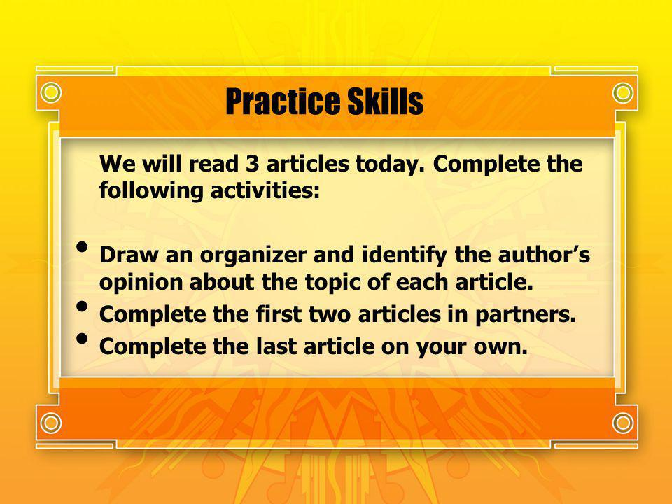 Practice Skills We will read 3 articles today. Complete the following activities: Draw an organizer and identify the authors opinion about the topic o