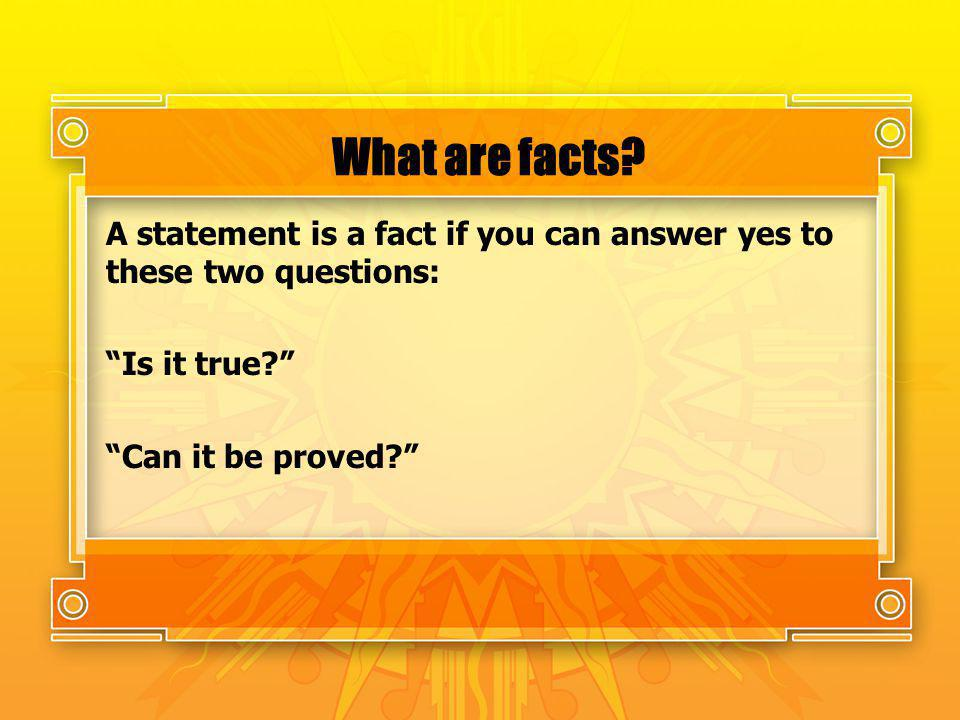 What are facts? A statement is a fact if you can answer yes to these two questions: Is it true? Can it be proved?
